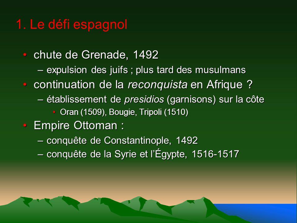 1. Le défi espagnol chute de Grenade, 1492chute de Grenade, 1492 –expulsion des juifs ; plus tard des musulmans continuation de la reconquista en Afri