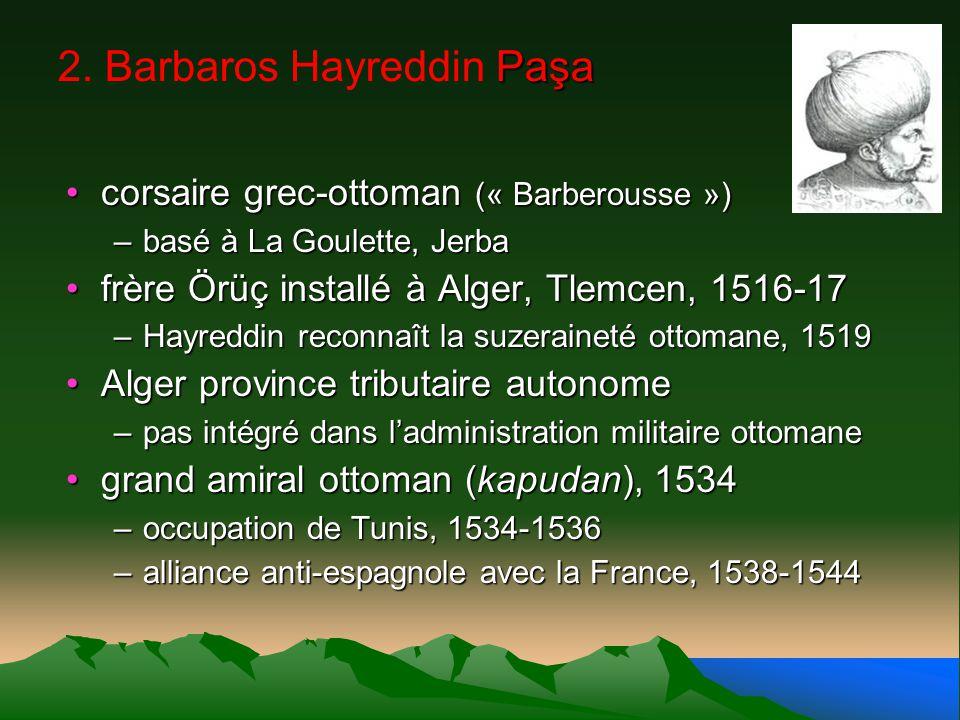Paşa 2. Barbaros Hayreddin Paşa corsaire grec-ottoman (« Barberousse »)corsaire grec-ottoman (« Barberousse ») –basé à La Goulette, Jerba frère Örüç i