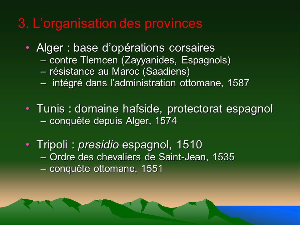 3. Lorganisation des provinces Alger : base dopérations corsairesAlger : base dopérations corsaires –contre Tlemcen (Zayyanides, Espagnols) –résistanc
