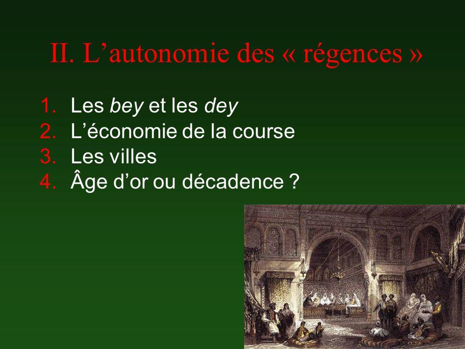 II. Lautonomie des « régences » 1.Les bey et les dey 2.Léconomie de la course 3.Les villes 4.Âge dor ou décadence ?