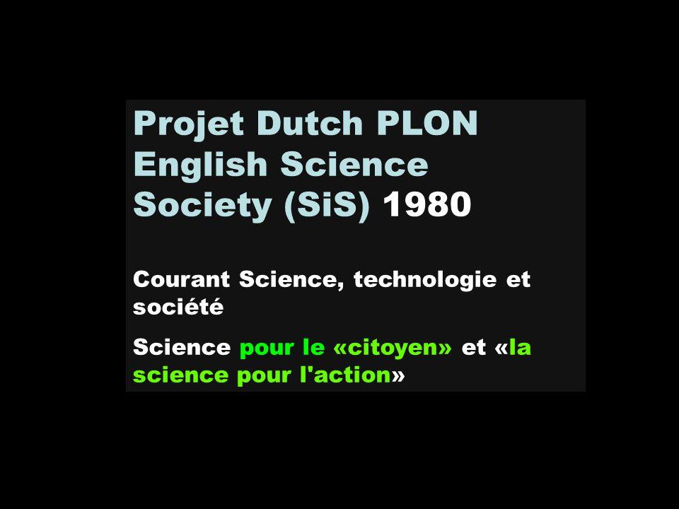 Projet Dutch PLON English Science Society (SiS) 1980 Courant Science, technologie et société Science pour le «citoyen» et «la science pour l'action»