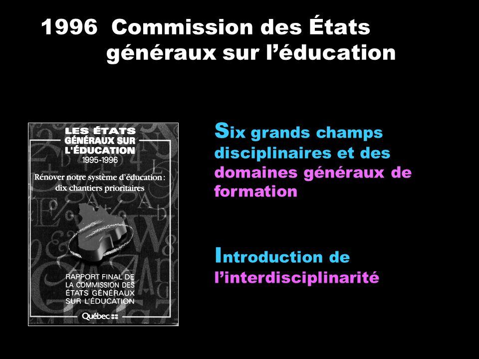 1996 Commission des États généraux sur léducation S ix grands champs disciplinaires et des domaines généraux de formation I ntroduction de linterdisci