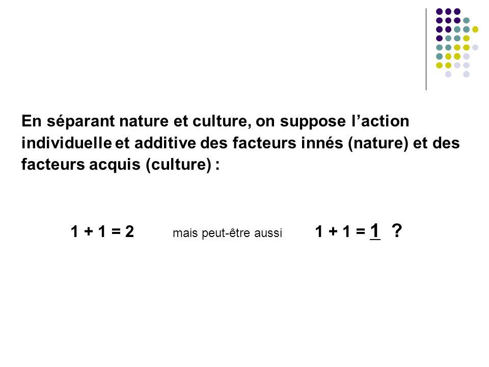 En séparant nature et culture, on suppose laction individuelle et additive des facteurs innés (nature) et des facteurs acquis (culture) : 1 + 1 = 2 ma