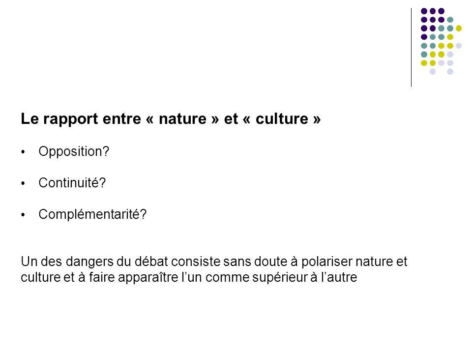 Le rapport entre « nature » et « culture » Opposition? Continuité? Complémentarité? Un des dangers du débat consiste sans doute à polariser nature et