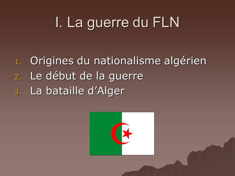 I. La guerre du FLN 1. Origines du nationalisme algérien 2. Le début de la guerre 3. La bataille dAlger