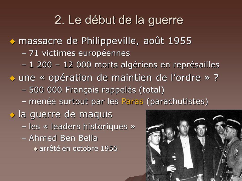 2. Le début de la guerre massacre de Philippeville, août 1955 massacre de Philippeville, août 1955 –71 victimes européennes –1 200 – 12 000 morts algé