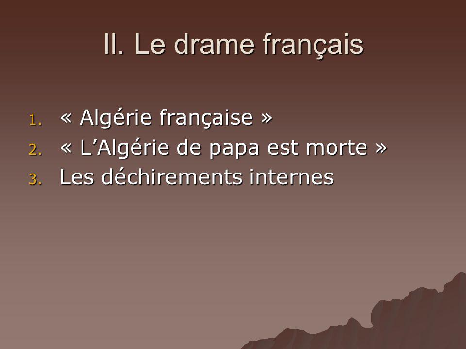 II. Le drame français 1. « Algérie française » 2. « LAlgérie de papa est morte » 3. Les déchirements internes