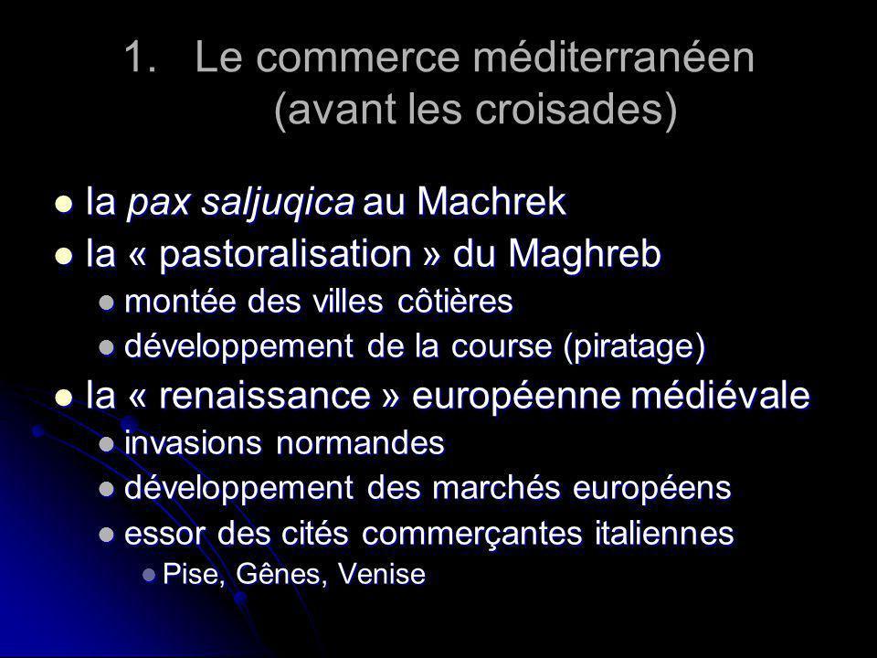 1. 1.Le commerce méditerranéen (avant les croisades) la pax saljuqica au Machrek la pax saljuqica au Machrek la « pastoralisation » du Maghreb la « pa