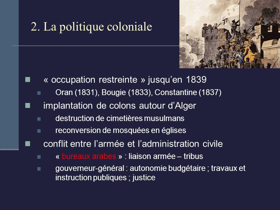 2. La politique coloniale « occupation restreinte » jusquen 1839 Oran (1831), Bougie (1833), Constantine (1837) implantation de colons autour dAlger d