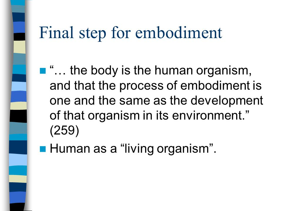 Final step for embodiment … the body is the human organism, and that the process of embodiment is one and the same as the development of that organism in its environment.