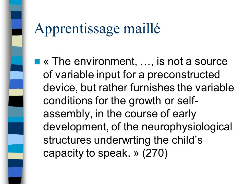 Apprentissage maillé « The environment, …, is not a source of variable input for a preconstructed device, but rather furnishes the variable conditions for the growth or self- assembly, in the course of early development, of the neurophysiological structures underwrting the childs capacity to speak.
