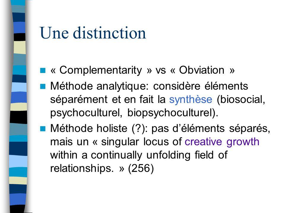 Une distinction « Complementarity » vs « Obviation » Méthode analytique: considère éléments séparément et en fait la synthèse (biosocial, psychoculturel, biopsychoculturel).