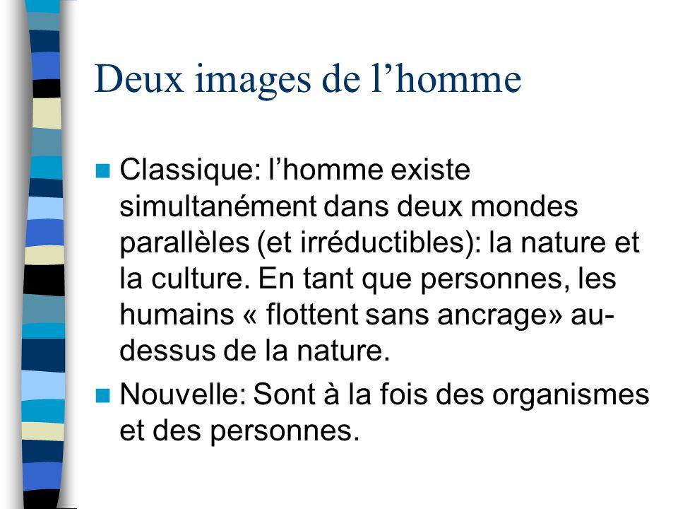 Deux images de lhomme Classique: lhomme existe simultanément dans deux mondes parallèles (et irréductibles): la nature et la culture.