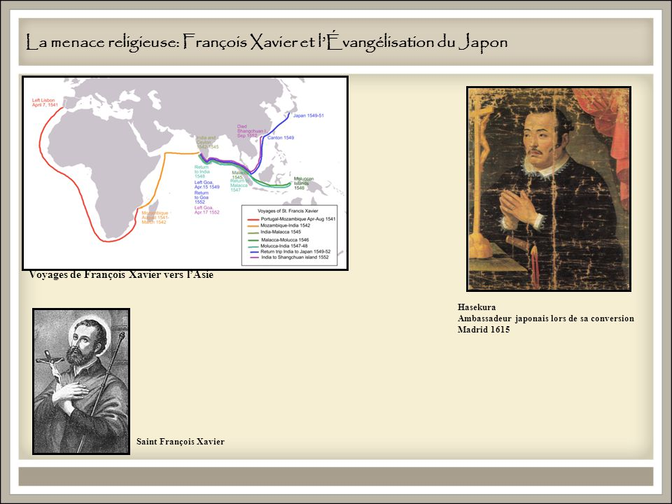 La menace religieuse: François Xavier et lÉvangélisation du Japon Saint François Xavier Hasekura Ambassadeur japonais lors de sa conversion Madrid 1615 Voyages de François Xavier vers lAsie