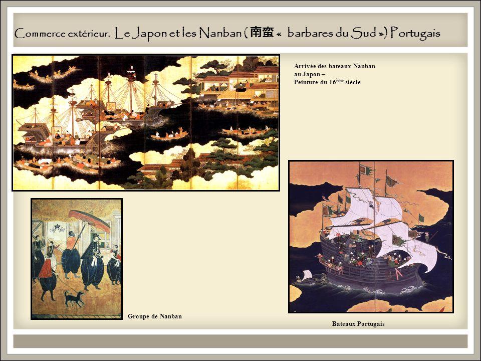 Commerce extérieur. Le Japon et les Nanban ( « barbares du Sud ») Portugais Bateaux Portugais Arrivée des bateaux Nanban au Japon – Peinture du 16 ème