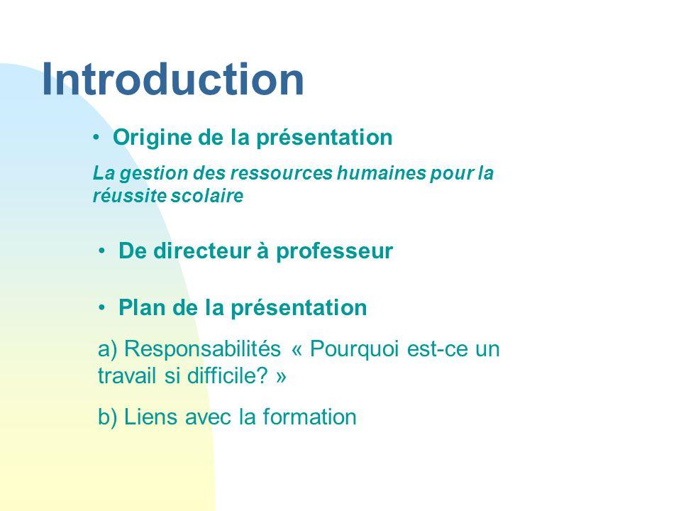 Introduction De directeur à professeur Origine de la présentation La gestion des ressources humaines pour la réussite scolaire Plan de la présentation a) Responsabilités « Pourquoi est-ce un travail si difficile.