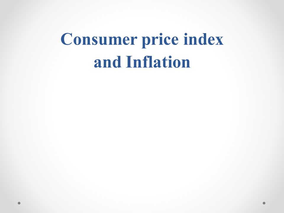 1.Introduction 2.Consumer price index (CPI) 3.Inflation rate 4.Inflation rate and the business cycle 5.The Causes of inflation 6.The Effects of inflation Content