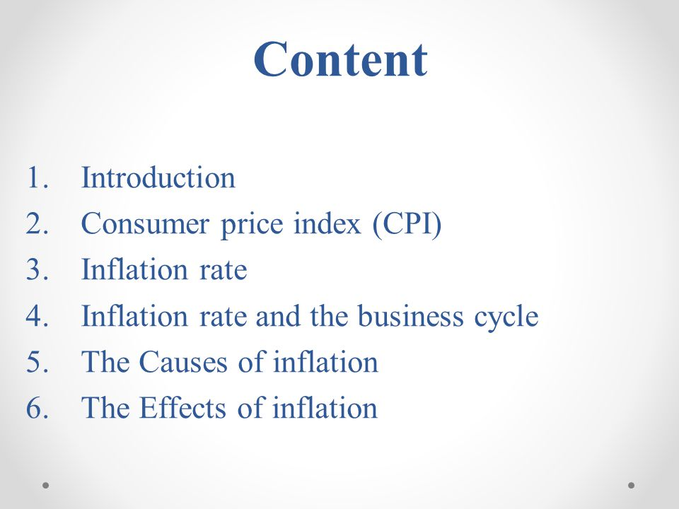 1.Introduction 2.Consumer price index (CPI) 3.Inflation rate 4.Inflation rate and the business cycle 5.The Causes of inflation 6.The Effects of inflat