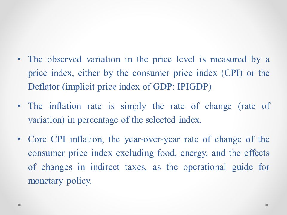 The observed variation in the price level is measured by a price index, either by the consumer price index (CPI) or the Deflator (implicit price index
