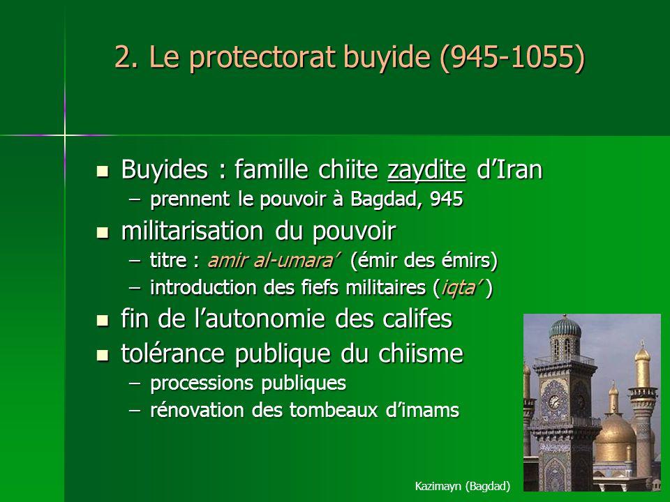 2. Le protectorat buyide (945-1055) Buyides : famille chiite zaydite dIran Buyides : famille chiite zaydite dIran –prennent le pouvoir à Bagdad, 945 m