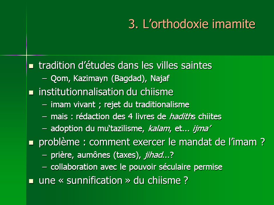 3. Lorthodoxie imamite tradition détudes dans les villes saintes tradition détudes dans les villes saintes –Qom, Kazimayn (Bagdad), Najaf institutionn