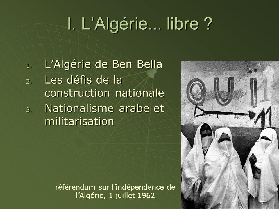 I. LAlgérie... libre ? 1. LAlgérie de Ben Bella 2. Les défis de la construction nationale 3. Nationalisme arabe et militarisation référendum sur lindé