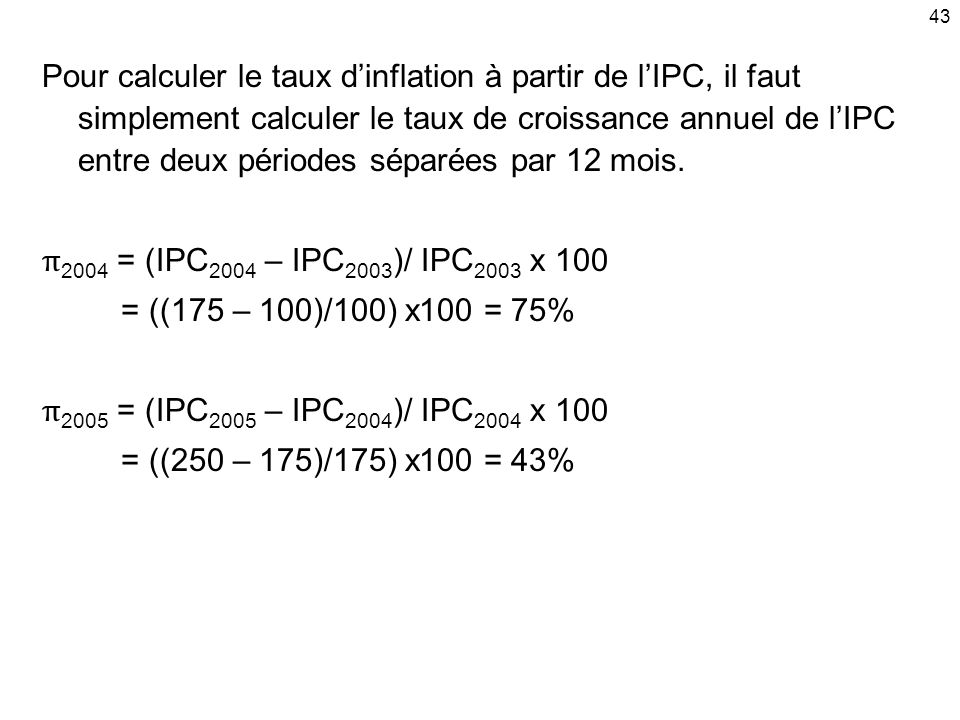 43 Pour calculer le taux dinflation à partir de lIPC, il faut simplement calculer le taux de croissance annuel de lIPC entre deux périodes séparées par 12 mois.