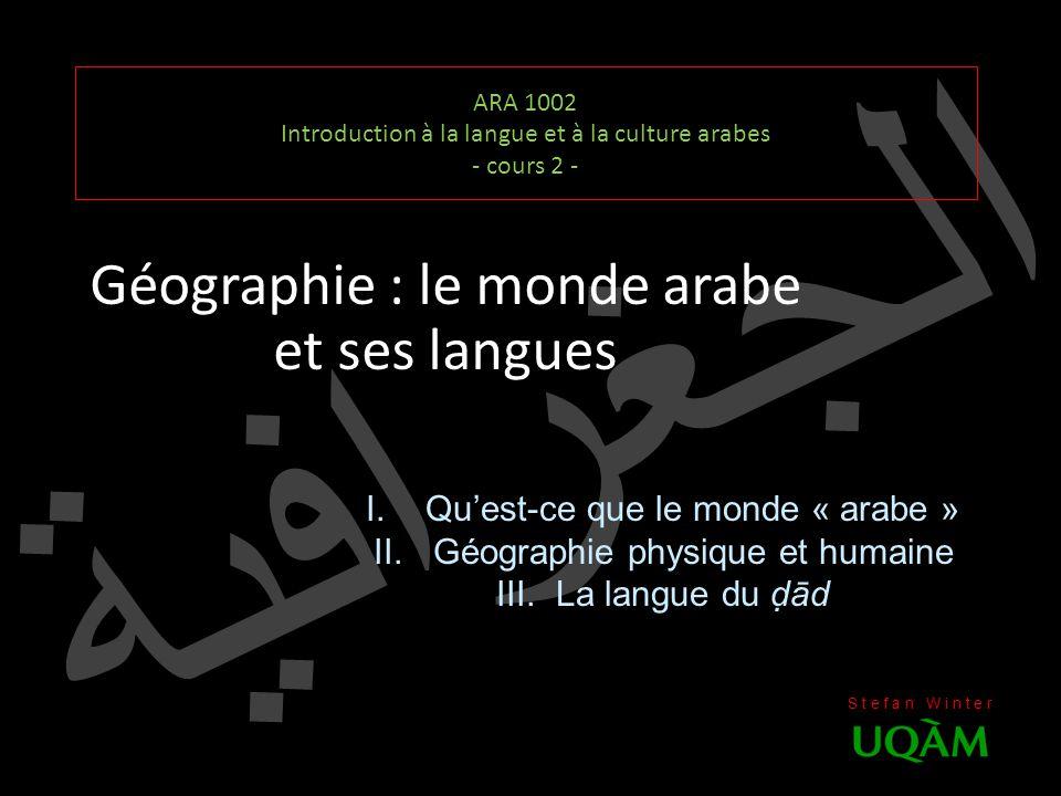 الجغرافية ARA 1002 Introduction à la langue et à la culture arabes - cours 2 - Géographie : le monde arabe et ses langues S t e f a n W i n t e r I.Qu