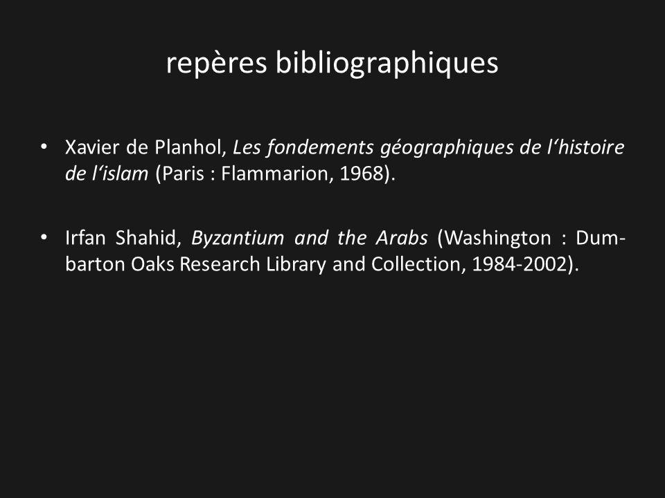 repères bibliographiques Xavier de Planhol, Les fondements géographiques de lhistoire de lislam (Paris : Flammarion, 1968). Irfan Shahid, Byzantium an
