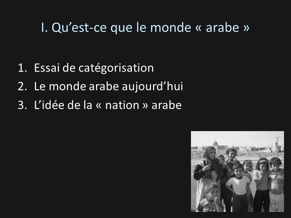 I. Quest-ce que le monde « arabe » 1.Essai de catégorisation 2.Le monde arabe aujourdhui 3.Lidée de la « nation » arabe