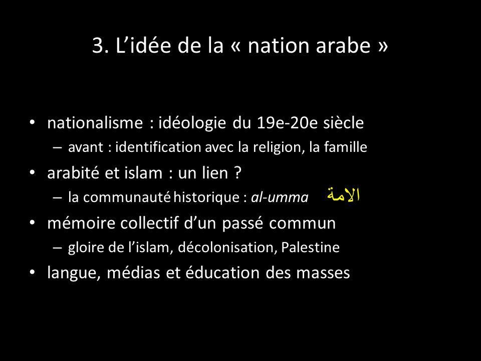3. Lidée de la « nation arabe » nationalisme : idéologie du 19e-20e siècle – avant : identification avec la religion, la famille arabité et islam : un