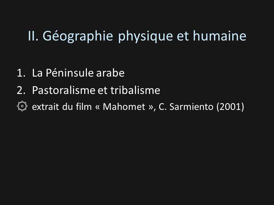 II. Géographie physique et humaine 1.La Péninsule arabe 2.Pastoralisme et tribalisme ۞ extrait du film « Mahomet », C. Sarmiento (2001)