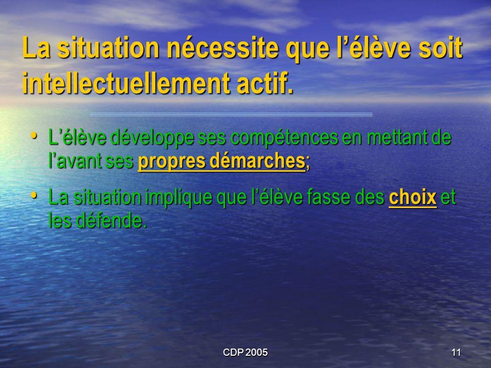 CDP 200511 La situation nécessite que lélève soit intellectuellement actif. Lélève développe ses compétences en mettant de lavant ses propres démarche