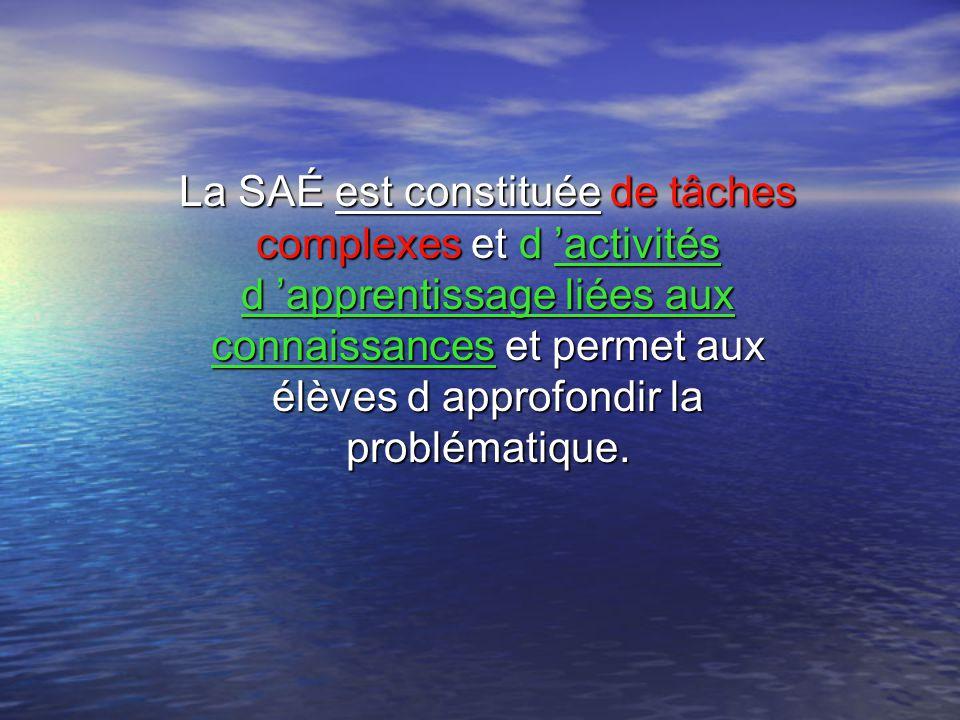 La SAÉ est constituée de tâches complexes et d activités d apprentissage liées aux connaissances et permet aux élèves d approfondir la problématique.
