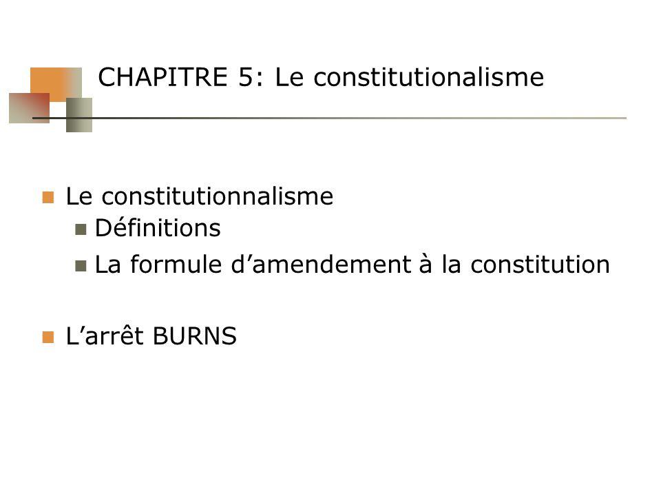 CHAPITRE 5: Le constitutionalisme Le constitutionnalisme Définitions La formule damendement à la constitution Larrêt BURNS