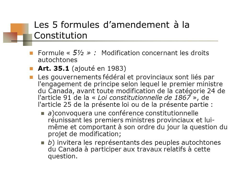 Les 5 formules damendement à la Constitution Formule « 5½ » : Modification concernant les droits autochtones Art. 35.1 (ajouté en 1983) Les gouverneme