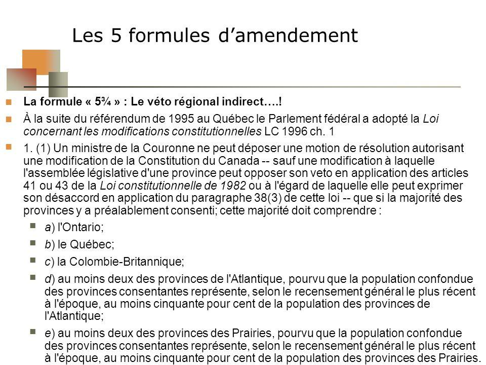 Les 5 formules damendement La formule « 5¾ » : Le véto régional indirect….! À la suite du référendum de 1995 au Québec le Parlement fédéral a adopté l