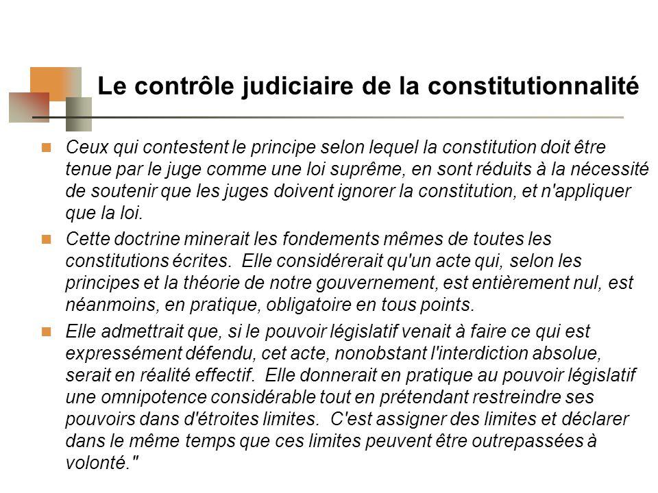 Le contrôle judiciaire de la constitutionnalité Ceux qui contestent le principe selon lequel la constitution doit être tenue par le juge comme une loi suprême, en sont réduits à la nécessité de soutenir que les juges doivent ignorer la constitution, et n appliquer que la loi.