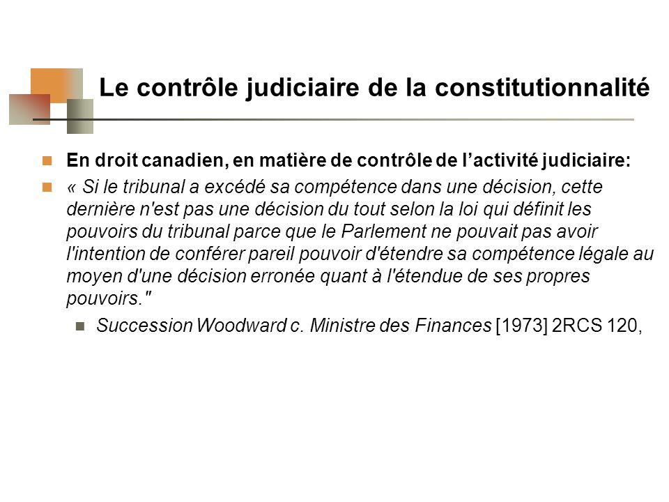 Le contrôle judiciaire de la constitutionnalité En droit canadien, en matière de contrôle de lactivité judiciaire: « Si le tribunal a excédé sa compétence dans une décision, cette dernière n est pas une décision du tout selon la loi qui définit les pouvoirs du tribunal parce que le Parlement ne pouvait pas avoir l intention de conférer pareil pouvoir d étendre sa compétence légale au moyen d une décision erronée quant à l étendue de ses propres pouvoirs. Succession Woodward c.