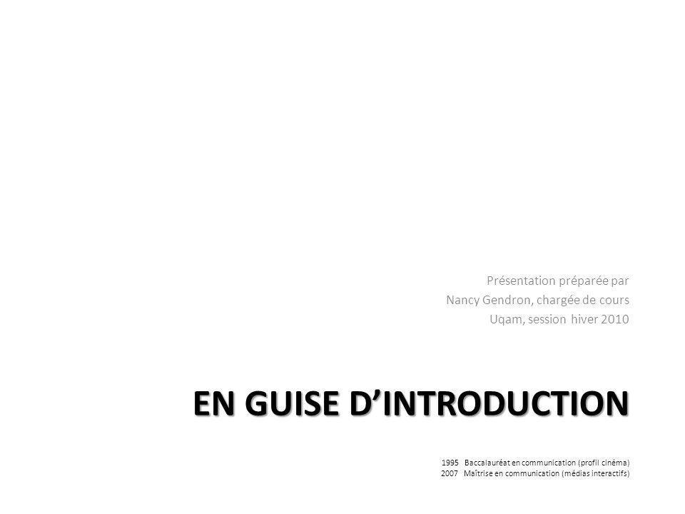 EN GUISE DINTRODUCTION Présentation préparée par Nancy Gendron, chargée de cours Uqam, session hiver 2010 1995 Baccalauréat en communication (profil cinéma) 2007 Maîtrise en communication (médias interactifs)