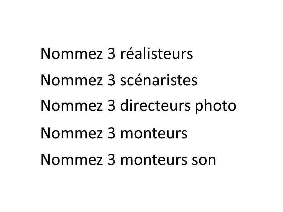 Nommez 3 réalisteurs Nommez 3 directeurs photo Nommez 3 monteurs Nommez 3 monteurs son Nommez 3 scénaristes