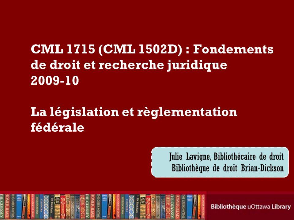 Cecilia Tellis, Law Librarian Brian Dickson Law Library CML 1715 (CML 1502D) : Fondements de droit et recherche juridique 2009-10 La législation et règlementation fédérale Julie Lavigne, Bibliothécaire de droit Bibliothèque de droit Brian-Dickson