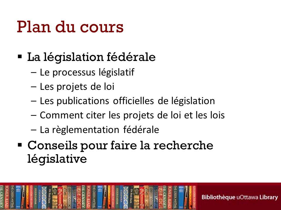 Plan du cours La législation fédérale –Le processus législatif –Les projets de loi –Les publications officielles de législation –Comment citer les projets de loi et les lois –La règlementation fédérale Conseils pour faire la recherche législative