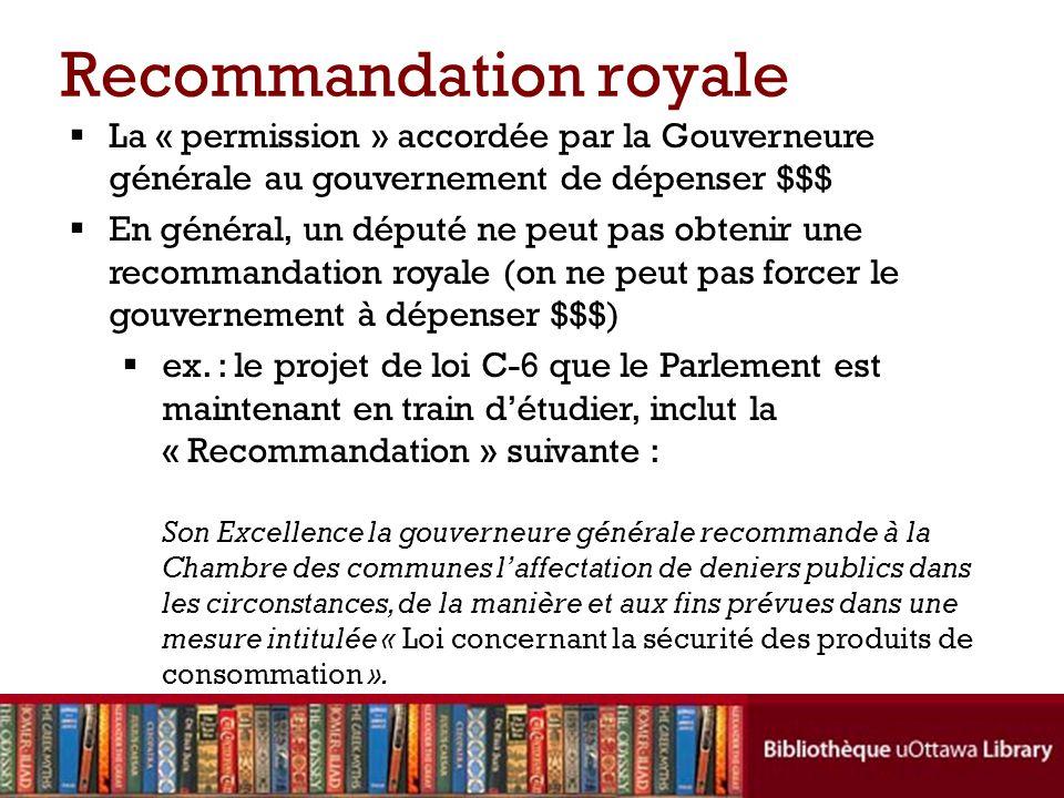 Recommandation royale La « permission » accordée par la Gouverneure générale au gouvernement de dépenser $$$ En général, un député ne peut pas obtenir une recommandation royale (on ne peut pas forcer le gouvernement à dépenser $$$) ex.