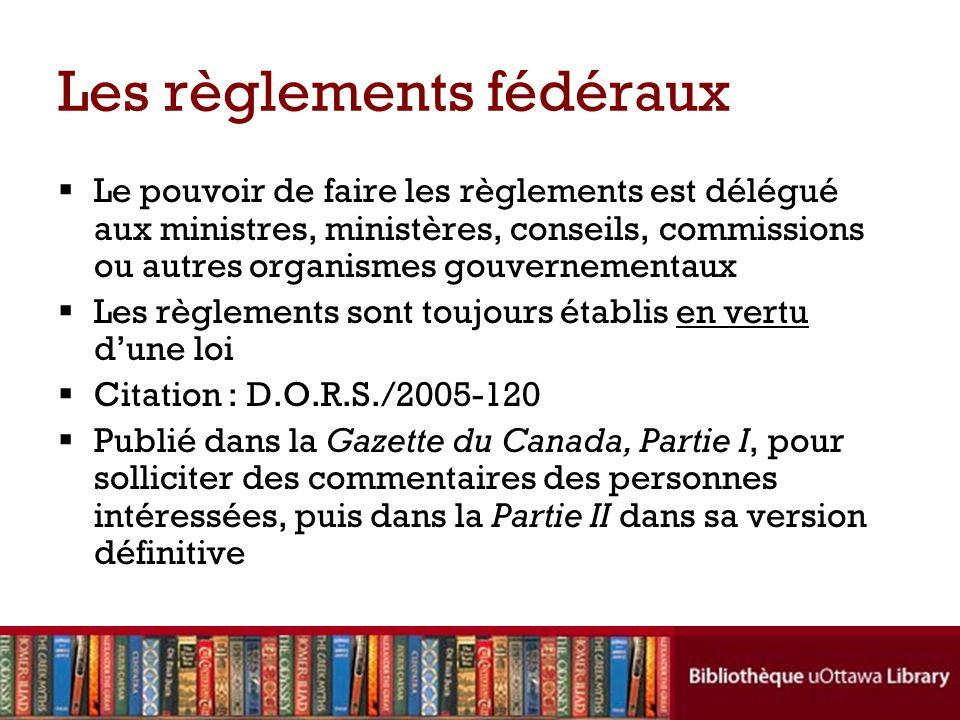 Les règlements fédéraux Le pouvoir de faire les règlements est délégué aux ministres, ministères, conseils, commissions ou autres organismes gouvernem