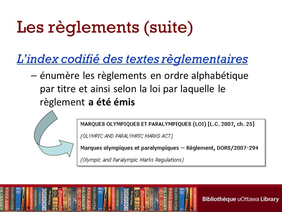 Les règlements (suite) Lindex codifié des textes règlementaires –énumère les règlements en ordre alphabétique par titre et ainsi selon la loi par laquelle le règlement a été émis
