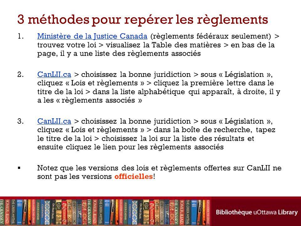 3 méthodes pour repérer les règlements 1.Ministère de la Justice Canada (règlements fédéraux seulement) > trouvez votre loi > visualisez la Table des