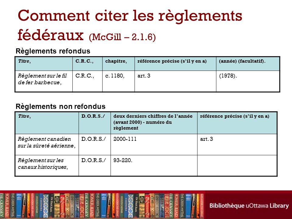 Comment citer les règlements fédéraux (McGill – 2.1.6) Titre,C.R.C.,chapitre,référence précise (sil y en a)(année) (facultatif). Règlement sur le fil