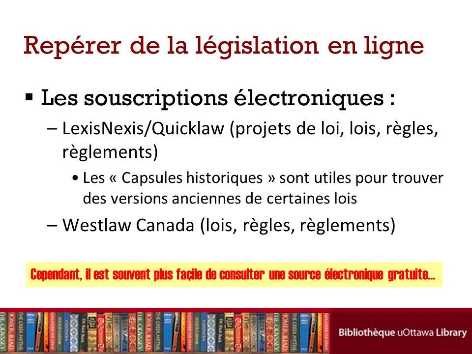Repérer de la législation en ligne Les souscriptions électroniques : –LexisNexis/Quicklaw (projets de loi, lois, règles, règlements) Les « Capsules historiques » sont utiles pour trouver des versions anciennes de certaines lois –Westlaw Canada (lois, règles, règlements) Cependant, il est souvent plus façile de consulter une source électronique gratuite…