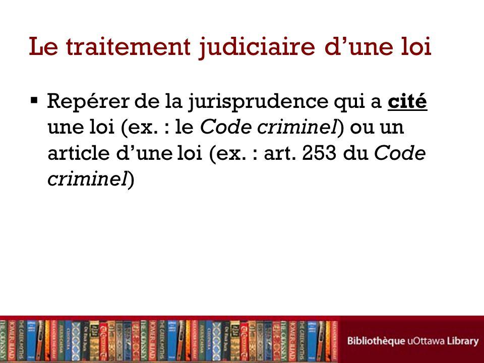 Le traitement judiciaire dune loi Repérer de la jurisprudence qui a cité une loi (ex. : le Code criminel) ou un article dune loi (ex. : art. 253 du Co